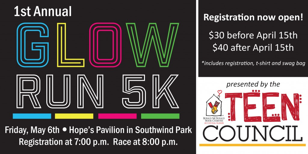 Register now for the 1st Annual Glow Run 5k on May 6, 2016!  Our Teen Council is a group of high school students from around Sangamon County who have come together to organize this event for RMHCCI.  Please support their project and have some fun too!