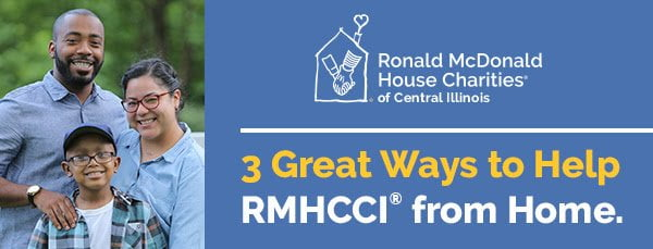 Here are a few quick and easy ideas that help support the many families we serve at the Ronald McDonald House Charities® of Central Illinois. Pick your favorite then share the ideas with your family and friends. Together, we can make a difference.