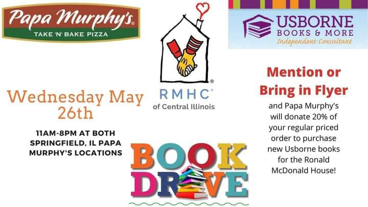 Visit Springfield, IL Papa Murphy's on Wednesday May 26th, from 11am-8pm and mention books for the Ronald McDonald house and Papa Murphy's will donate 20% of your regular priced order to purchase Usborne books for Children of the Ronald McDonald House.